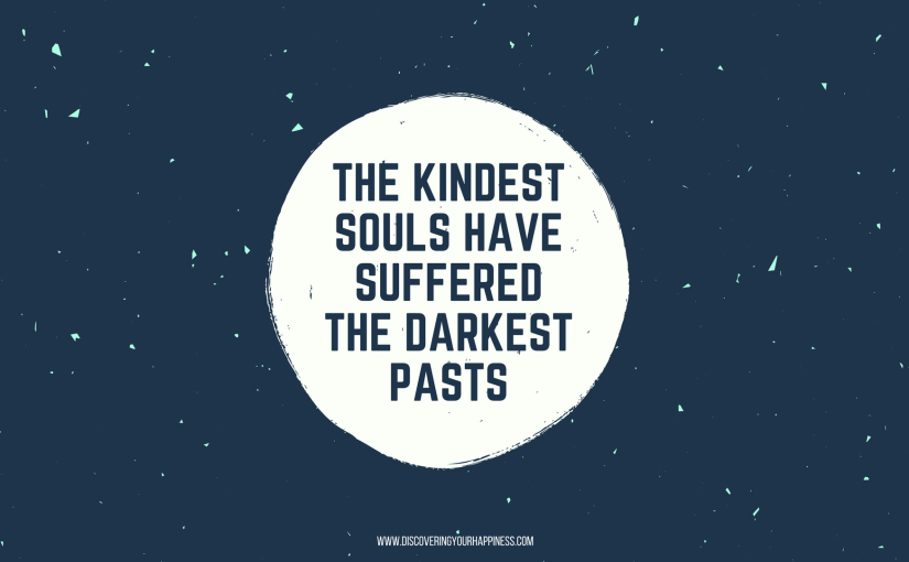 The Kindest Souls Have Suffered The Darkest Pasts