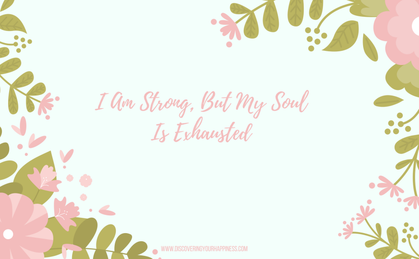 I Am Strong, But My Soul Is Exhausted