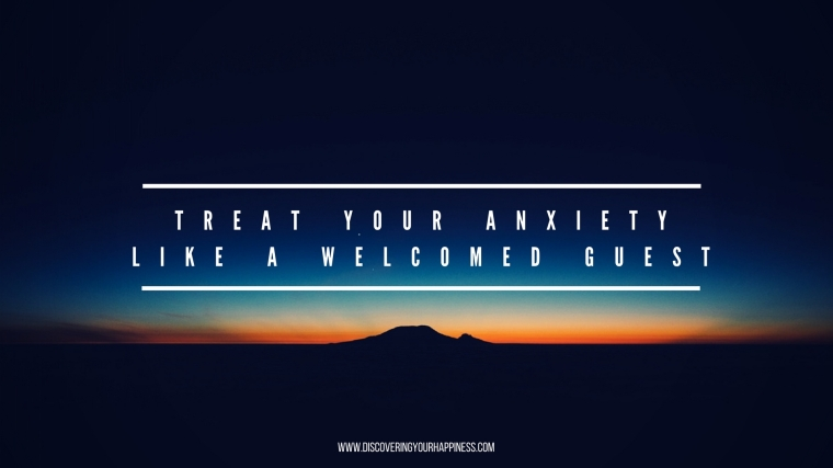 Treat Your Anxiety Like A Welcomed Guest