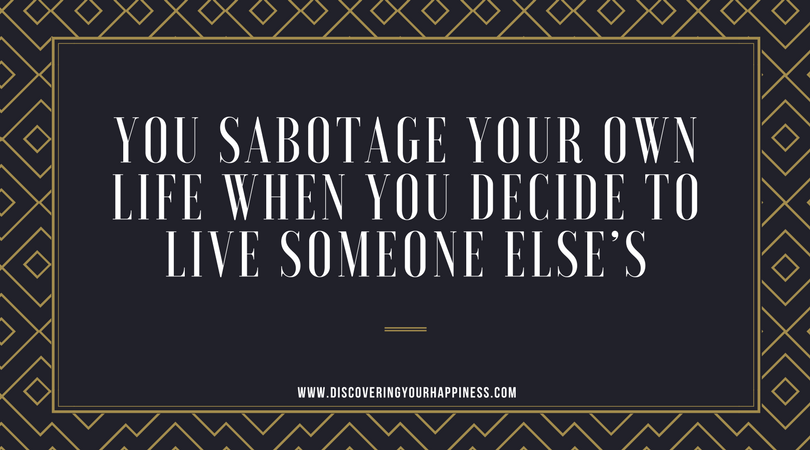 You Sabotage Your Own Life When You Decide To Live Someone Else's